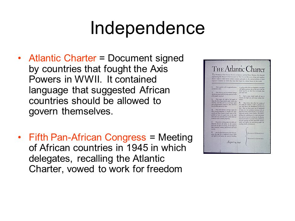 Independence Atlantic Charter = Document signed by countries that fought the Axis Powers in WWII. It contained language that suggested African countri