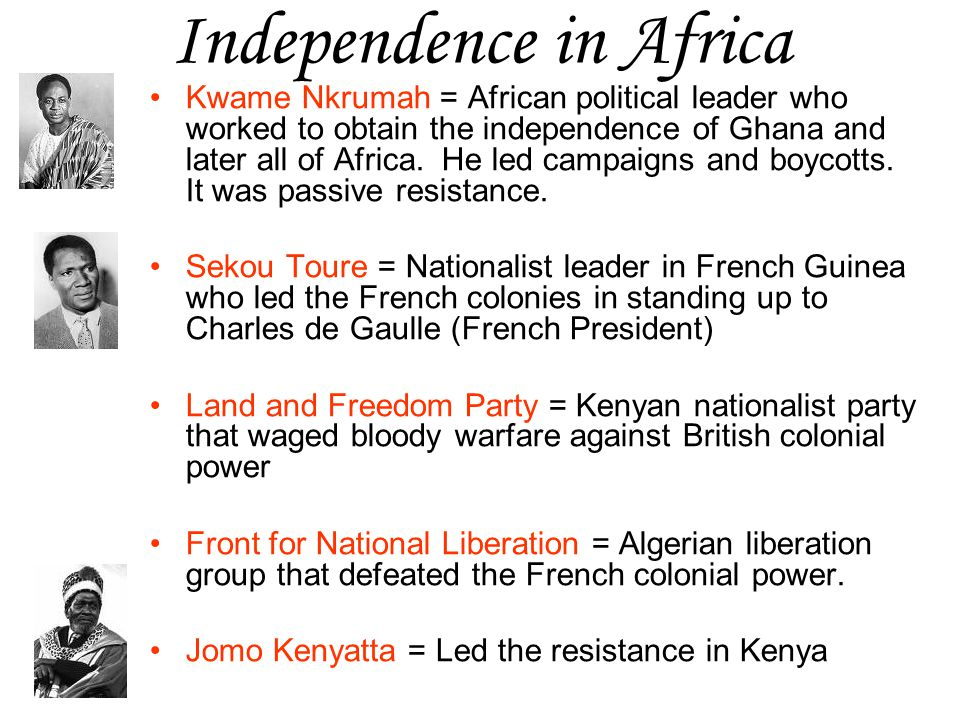 Independence in Africa Kwame Nkrumah = African political leader who worked to obtain the independence of Ghana and later all of Africa. He led campaig