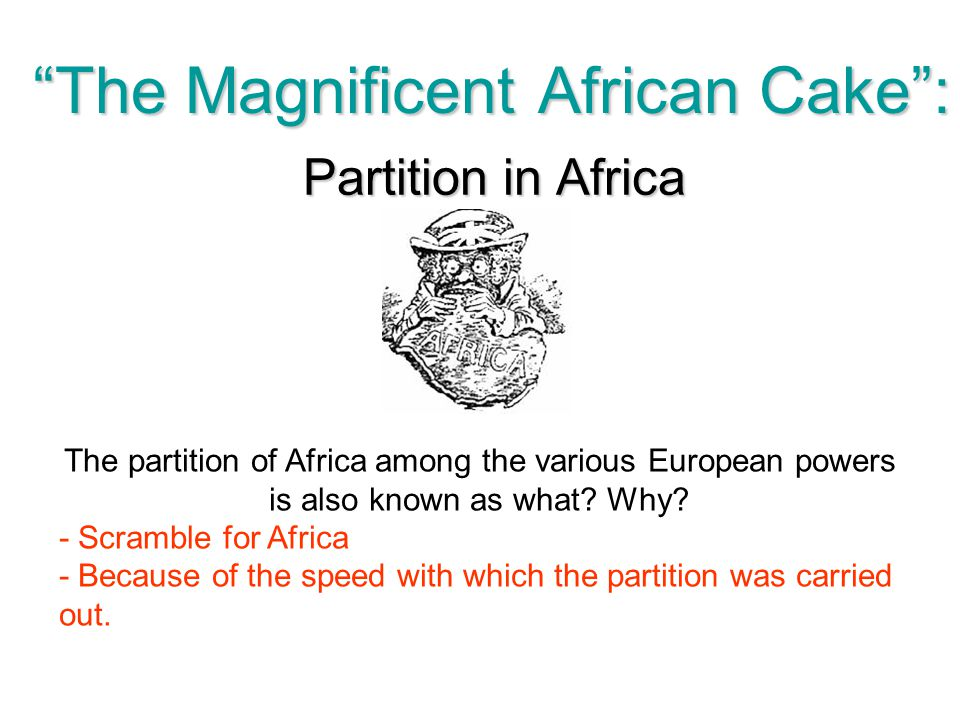 """""""The Magnificent African Cake"""": Partition in Africa The partition of Africa among the various European powers is also known as what? Why? - Scramble f"""