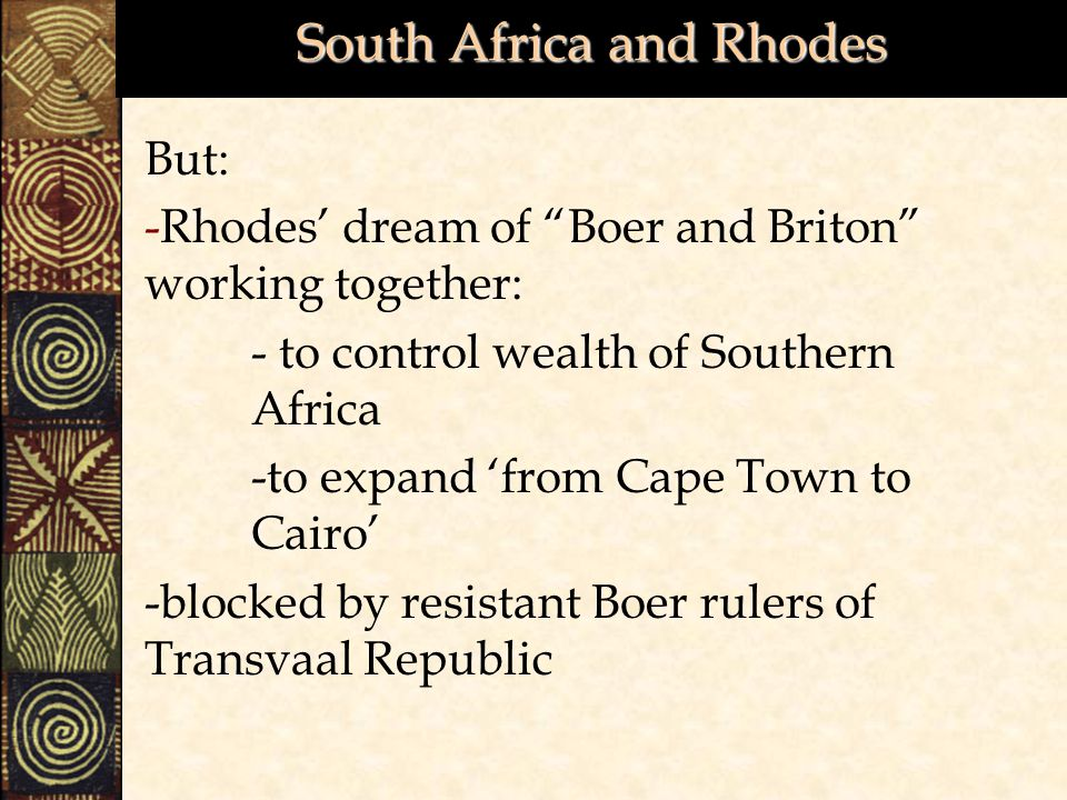 South Africa and Rhodes But: -Rhodes' dream of Boer and Briton working together: - to control wealth of Southern Africa -to expand 'from Cape Town to Cairo' -blocked by resistant Boer rulers of Transvaal Republic