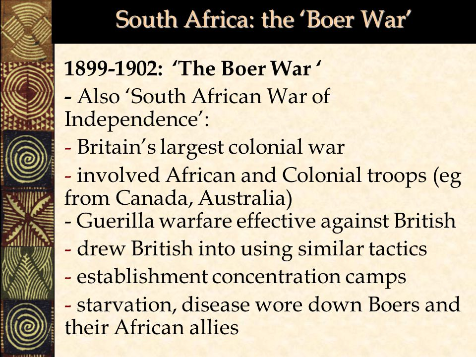 South Africa: the 'Boer War' 1899-1902: 'The Boer War ' - Also 'South African War of Independence': - Britain's largest colonial war - involved African and Colonial troops (eg from Canada, Australia) - Guerilla warfare effective against British - drew British into using similar tactics - establishment concentration camps - starvation, disease wore down Boers and their African allies