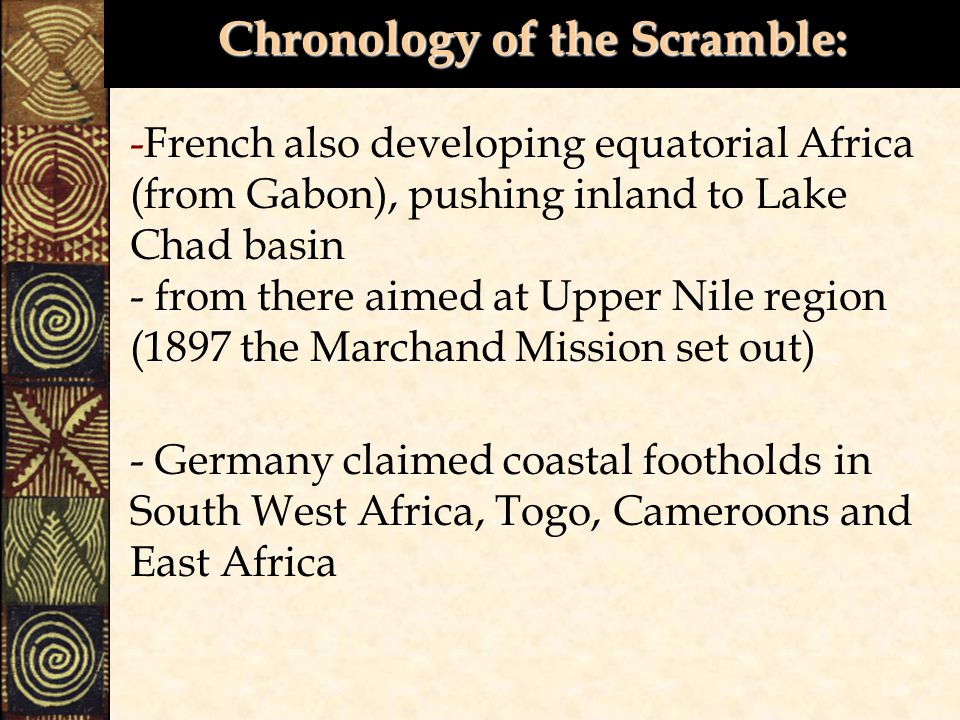 Chronology of the Scramble: -French also developing equatorial Africa (from Gabon), pushing inland to Lake Chad basin - from there aimed at Upper Nile region (1897 the Marchand Mission set out) - Germany claimed coastal footholds in South West Africa, Togo, Cameroons and East Africa