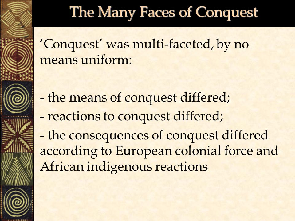 The Many Faces of Conquest 'Conquest' was multi-faceted, by no means uniform: - the means of conquest differed; - reactions to conquest differed; - the consequences of conquest differed according to European colonial force and African indigenous reactions