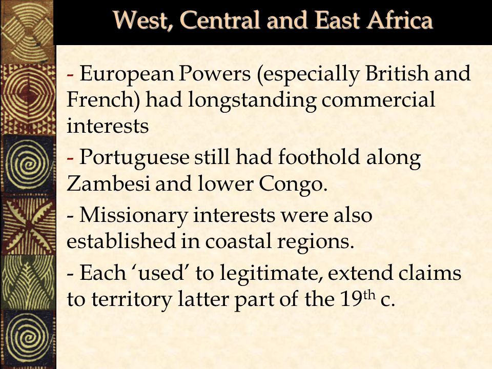 West, Central and East Africa - European Powers (especially British and French) had longstanding commercial interests - Portuguese still had foothold along Zambesi and lower Congo.