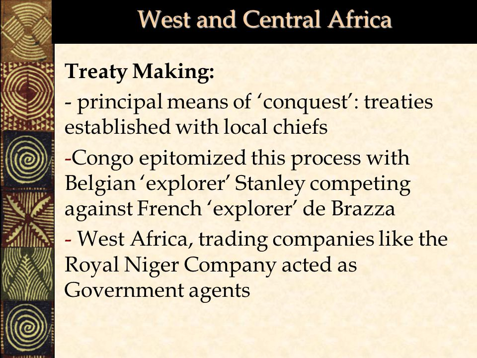 West and Central Africa Treaty Making: - principal means of 'conquest': treaties established with local chiefs -Congo epitomized this process with Belgian 'explorer' Stanley competing against French 'explorer' de Brazza - West Africa, trading companies like the Royal Niger Company acted as Government agents