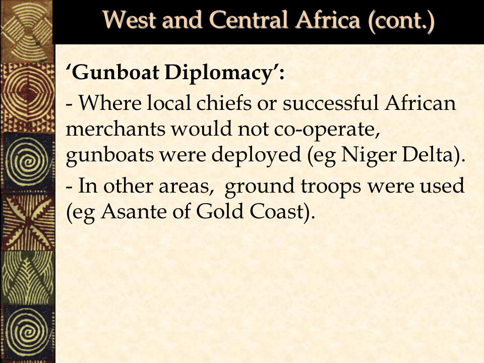 West and Central Africa (cont.) 'Gunboat Diplomacy': - Where local chiefs or successful African merchants would not co-operate, gunboats were deployed (eg Niger Delta).