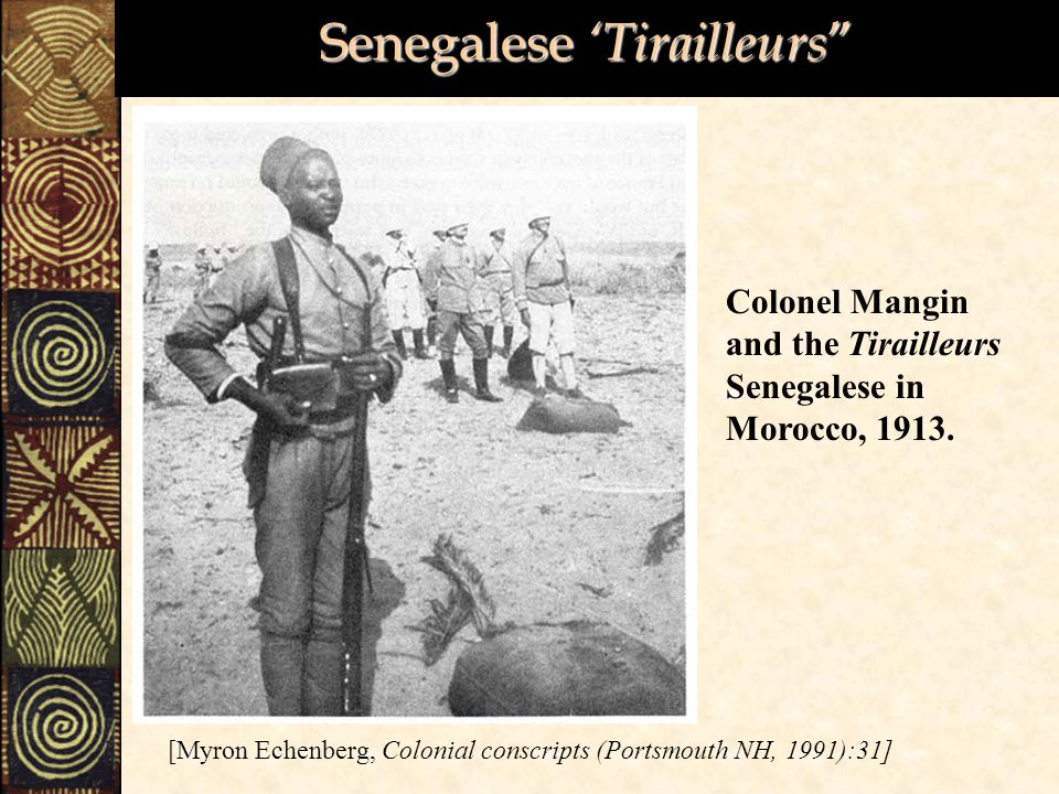 Senegalese 'Tirailleurs [Myron Echenberg, Colonial conscripts (Portsmouth NH, 1991):31] Colonel Mangin and the Tirailleurs Senegalese in Morocco, 1913.