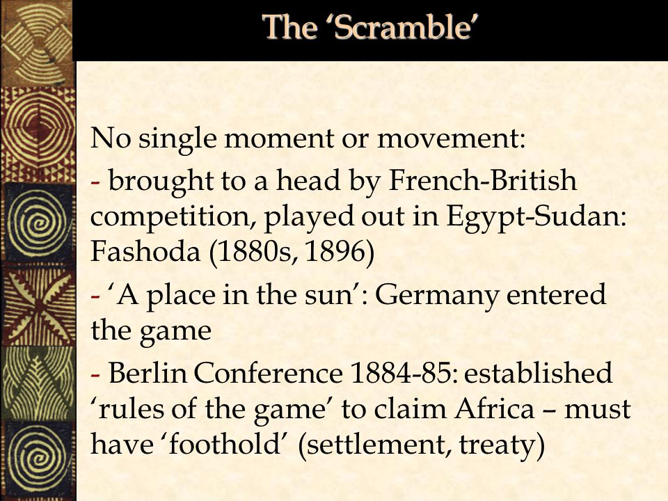 The 'Scramble' No single moment or movement: - brought to a head by French-British competition, played out in Egypt-Sudan: Fashoda (1880s, 1896) - 'A place in the sun': Germany entered the game - Berlin Conference 1884-85: established 'rules of the game' to claim Africa – must have 'foothold' (settlement, treaty)