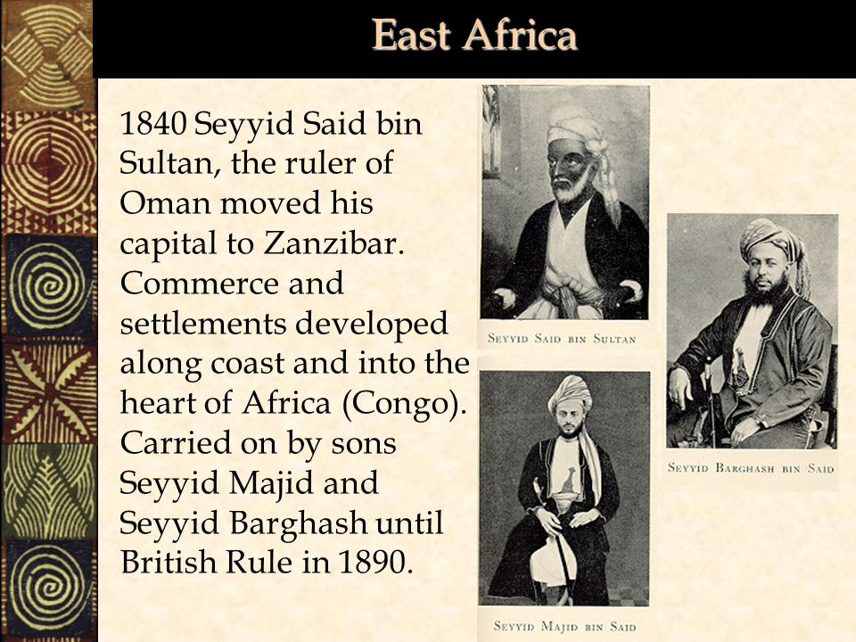 East Africa 1840 Seyyid Said bin Sultan, the ruler of Oman moved his capital to Zanzibar.