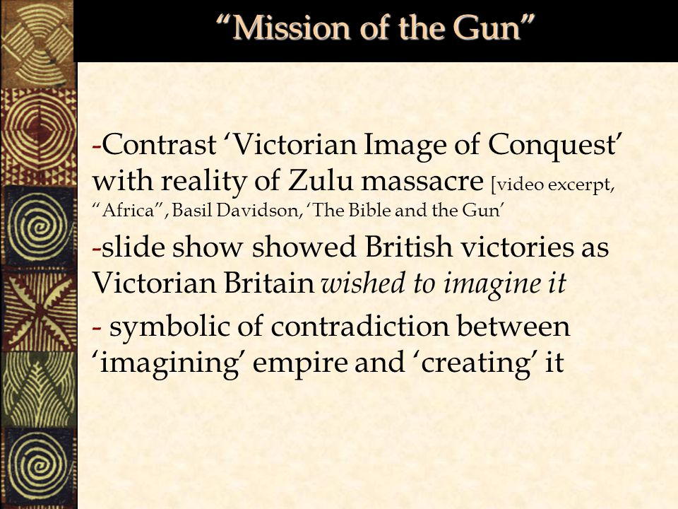 Mission of the Gun -Contrast 'Victorian Image of Conquest' with reality of Zulu massacre [video excerpt, Africa , Basil Davidson, 'The Bible and the Gun' -slide show showed British victories as Victorian Britain wished to imagine it - symbolic of contradiction between 'imagining' empire and 'creating' it