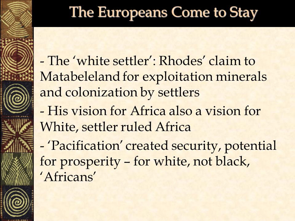 The Europeans Come to Stay - The 'white settler': Rhodes' claim to Matabeleland for exploitation minerals and colonization by settlers - His vision for Africa also a vision for White, settler ruled Africa - 'Pacification' created security, potential for prosperity – for white, not black, 'Africans'