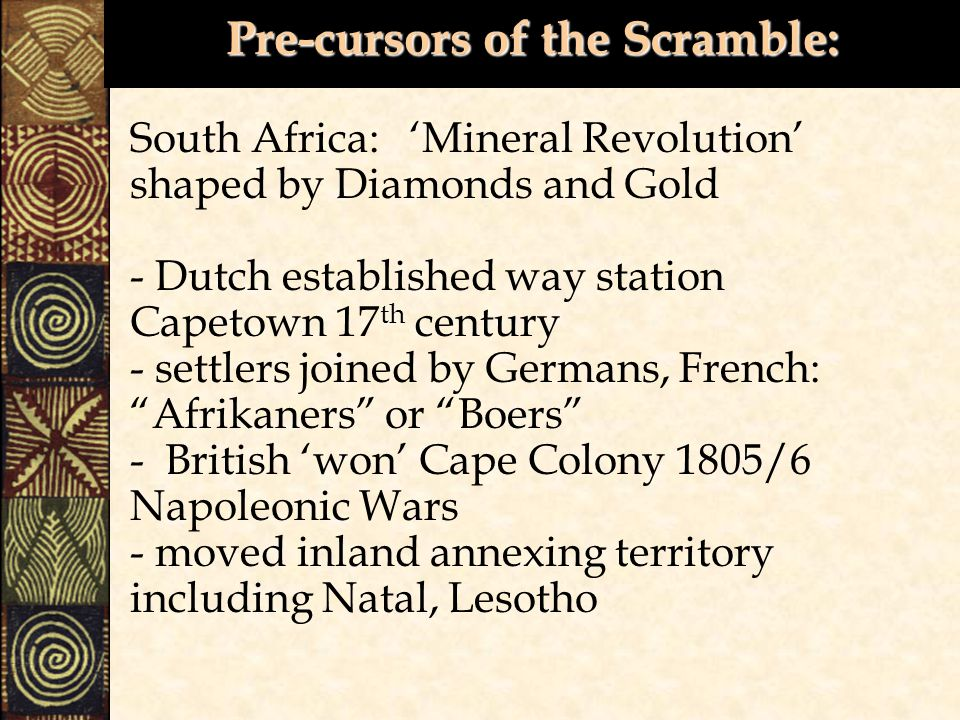 Pre-cursors of the Scramble: South Africa: 'Mineral Revolution' shaped by Diamonds and Gold - Dutch established way station Capetown 17 th century - settlers joined by Germans, French: Afrikaners or Boers - British 'won' Cape Colony 1805/6 Napoleonic Wars - moved inland annexing territory including Natal, Lesotho