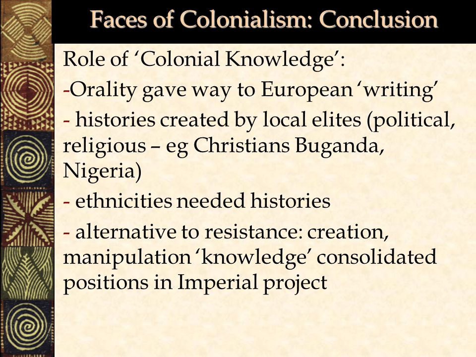 Faces of Colonialism: Conclusion Role of 'Colonial Knowledge': -Orality gave way to European 'writing' - histories created by local elites (political, religious – eg Christians Buganda, Nigeria) - ethnicities needed histories - alternative to resistance: creation, manipulation 'knowledge' consolidated positions in Imperial project
