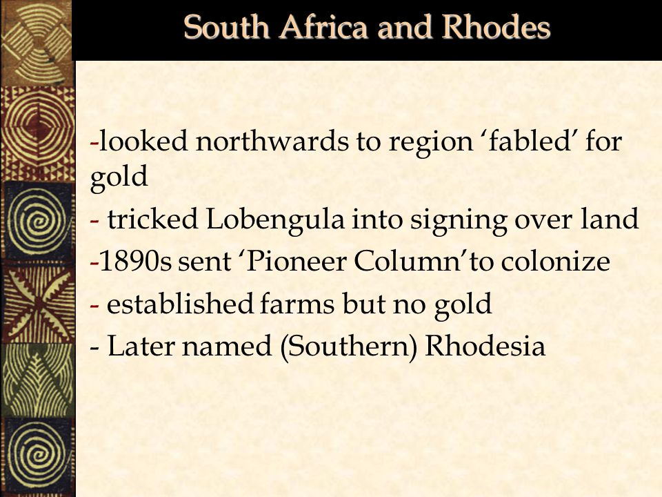 South Africa and Rhodes -looked northwards to region 'fabled' for gold - tricked Lobengula into signing over land -1890s sent 'Pioneer Column'to colonize - established farms but no gold - Later named (Southern) Rhodesia