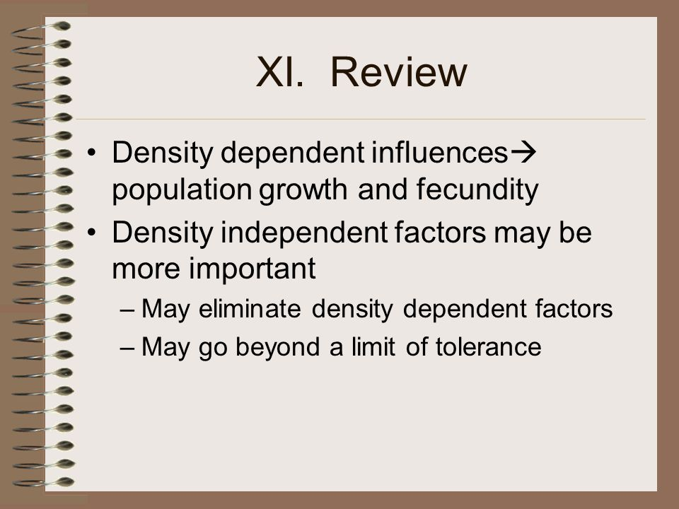 XI. Review Density dependent influences  population growth and fecundity Density independent factors may be more important –May eliminate density dep