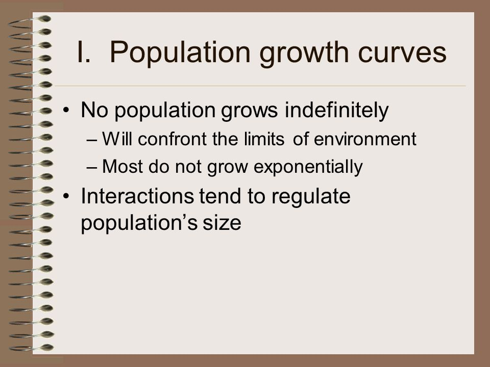 I. Population growth curves No population grows indefinitely –Will confront the limits of environment –Most do not grow exponentially Interactions ten
