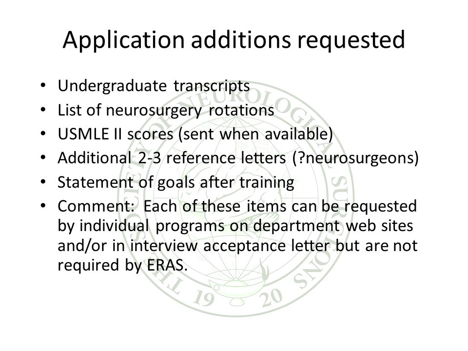 Application additions requested Undergraduate transcripts List of neurosurgery rotations USMLE II scores (sent when available) Additional 2-3 reference letters (?neurosurgeons) Statement of goals after training Comment: Each of these items can be requested by individual programs on department web sites and/or in interview acceptance letter but are not required by ERAS.