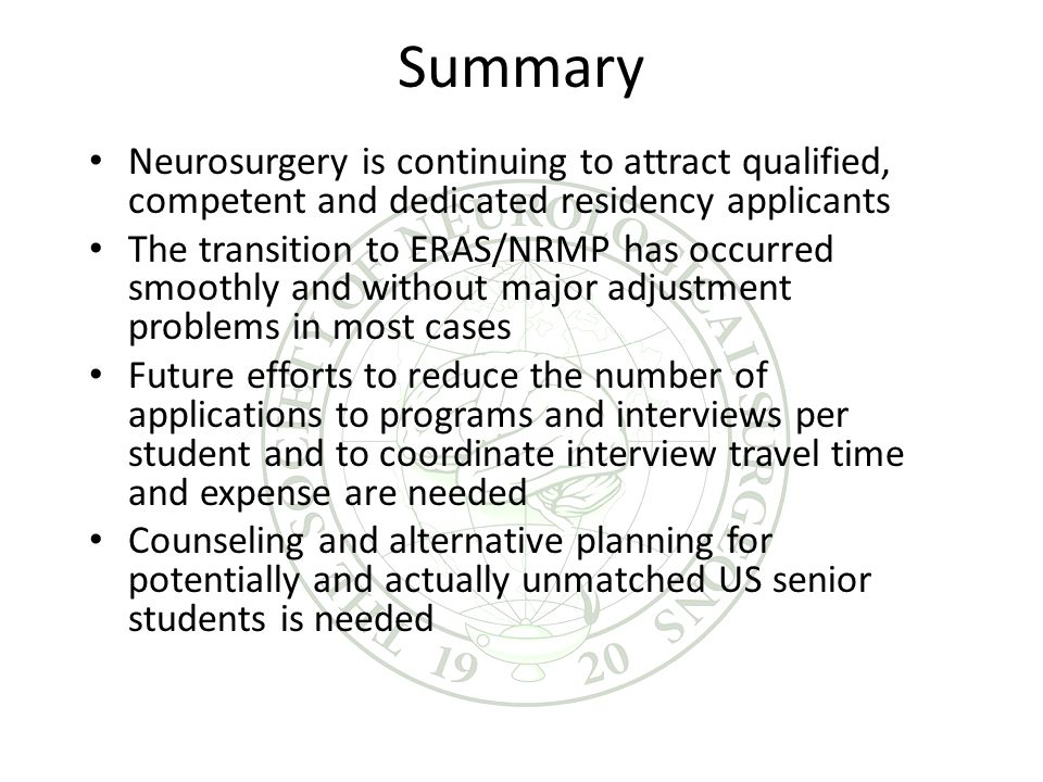 Summary Neurosurgery is continuing to attract qualified, competent and dedicated residency applicants The transition to ERAS/NRMP has occurred smoothly and without major adjustment problems in most cases Future efforts to reduce the number of applications to programs and interviews per student and to coordinate interview travel time and expense are needed Counseling and alternative planning for potentially and actually unmatched US senior students is needed