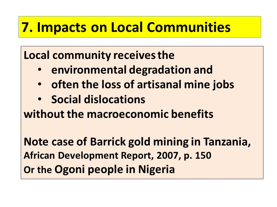 7.Impacts on Local Communities Local community receives the environmental degradation and often the loss of artisanal mine jobs Social dislocations without the macroeconomic benefits Note case of Barrick gold mining in Tanzania, African Development Report, 2007, p.