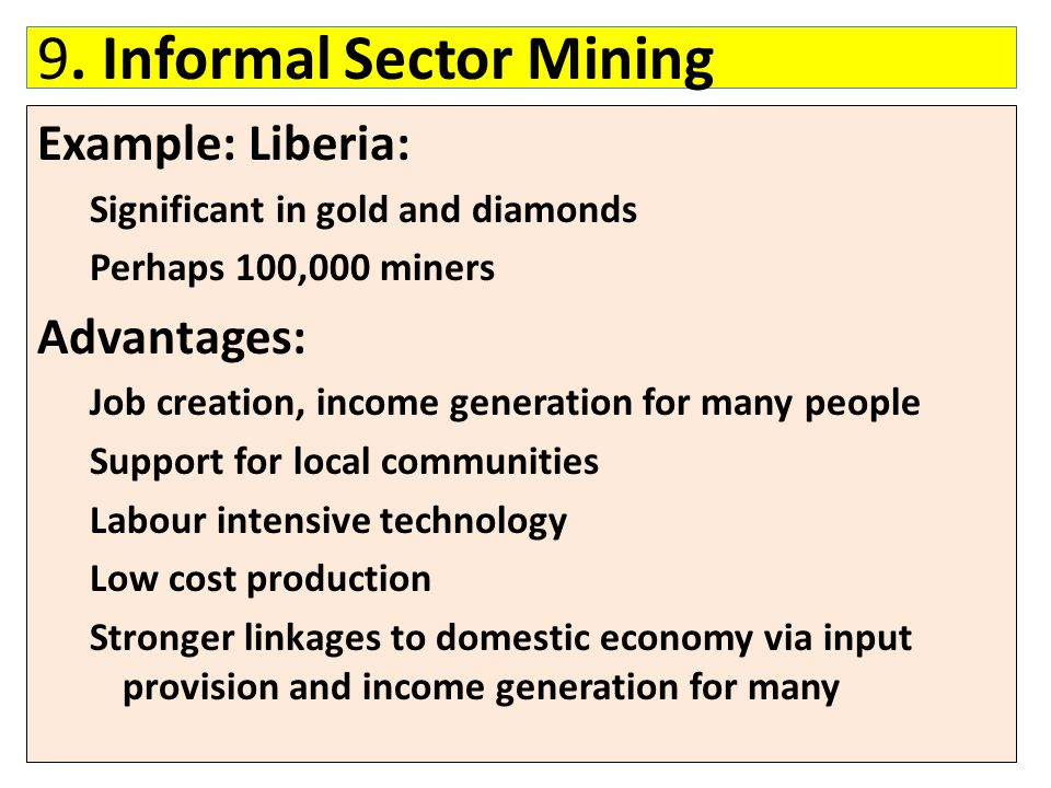 9. Informal Sector Mining Example: Liberia: Significant in gold and diamonds Perhaps 100,000 miners Advantages: Job creation, income generation for ma