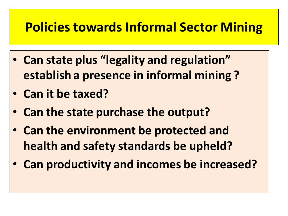"Policies towards Informal Sector Mining Can state plus ""legality and regulation"" establish a presence in informal mining ? Can it be taxed? Can the st"