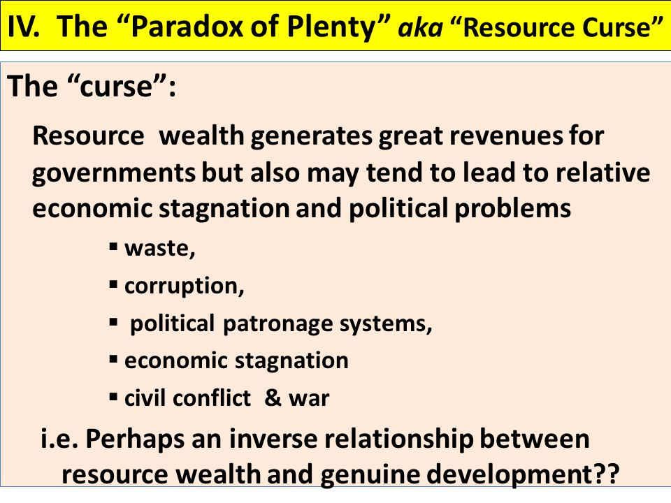 "IV. The ""Paradox of Plenty"" aka ""Resource Curse"" The ""curse"": Resource wealth generates great revenues for governments but also may tend to lead to re"