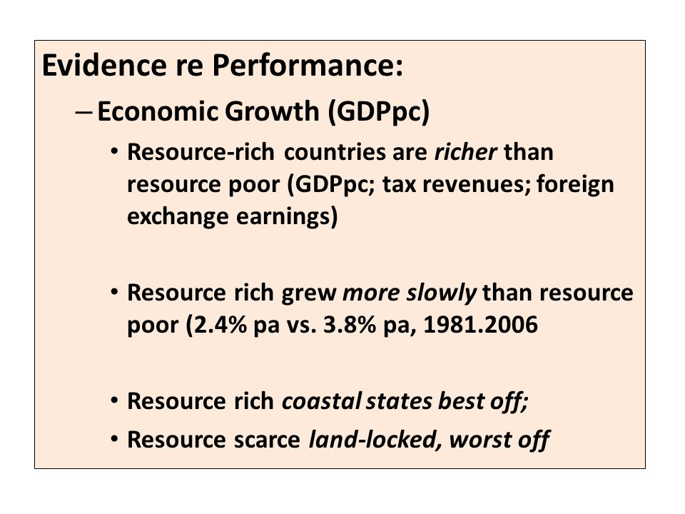 Evidence re Performance: – Economic Growth (GDPpc) Resource-rich countries are richer than resource poor (GDPpc; tax revenues; foreign exchange earnings) Resource rich grew more slowly than resource poor (2.4% pa vs.