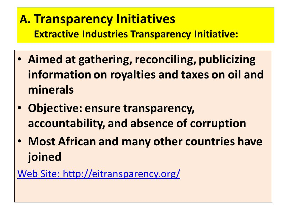 A. Transparency Initiatives Extractive Industries Transparency Initiative: Aimed at gathering, reconciling, publicizing information on royalties and t