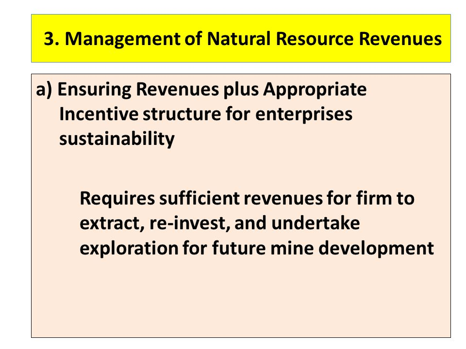 3. Management of Natural Resource Revenues a) Ensuring Revenues plus Appropriate Incentive structure for enterprises sustainability Requires sufficien
