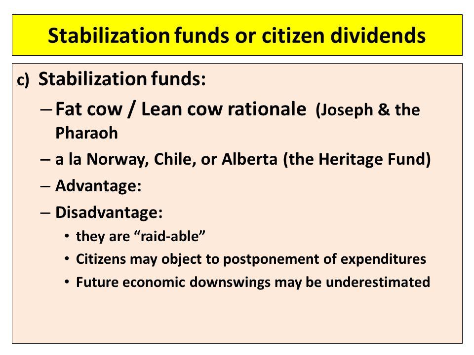 Stabilization funds or citizen dividends c) Stabilization funds: – Fat cow / Lean cow rationale (Joseph & the Pharaoh – a la Norway, Chile, or Alberta (the Heritage Fund) – Advantage: – Disadvantage: they are raid-able Citizens may object to postponement of expenditures Future economic downswings may be underestimated