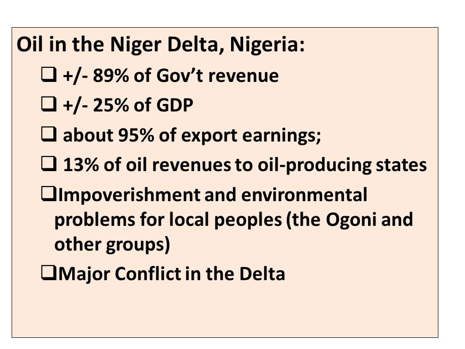 Oil in the Niger Delta, Nigeria:  +/- 89% of Gov't revenue  +/- 25% of GDP  about 95% of export earnings;  13% of oil revenues to oil-producing states  Impoverishment and environmental problems for local peoples (the Ogoni and other groups)  Major Conflict in the Delta