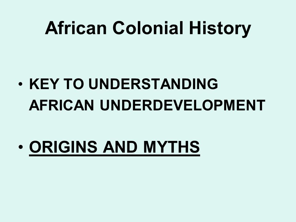 African Colonial History KEY TO UNDERSTANDING AFRICAN UNDERDEVELOPMENT ORIGINS AND MYTHS