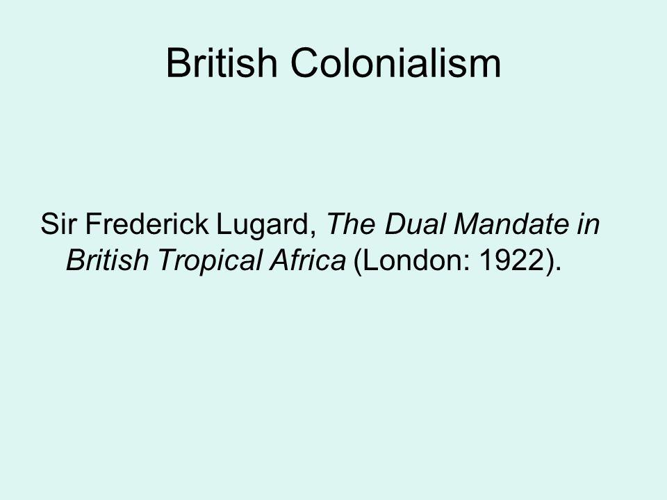 British Colonialism Sir Frederick Lugard, The Dual Mandate in British Tropical Africa (London: 1922).