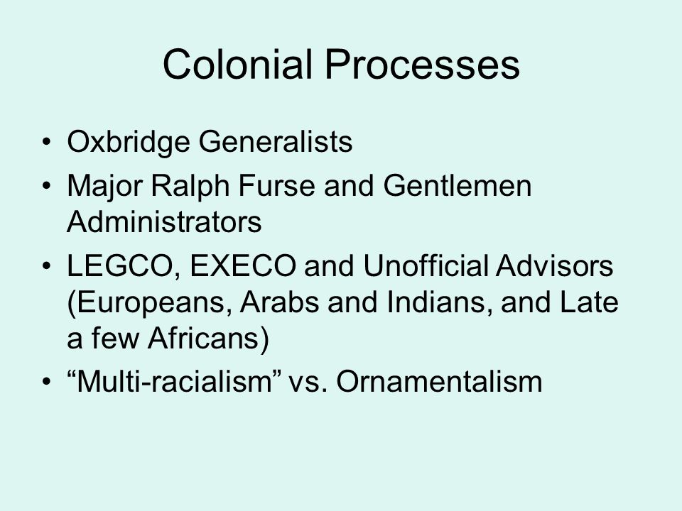 Colonial Processes Oxbridge Generalists Major Ralph Furse and Gentlemen Administrators LEGCO, EXECO and Unofficial Advisors (Europeans, Arabs and Indians, and Late a few Africans) Multi-racialism vs.