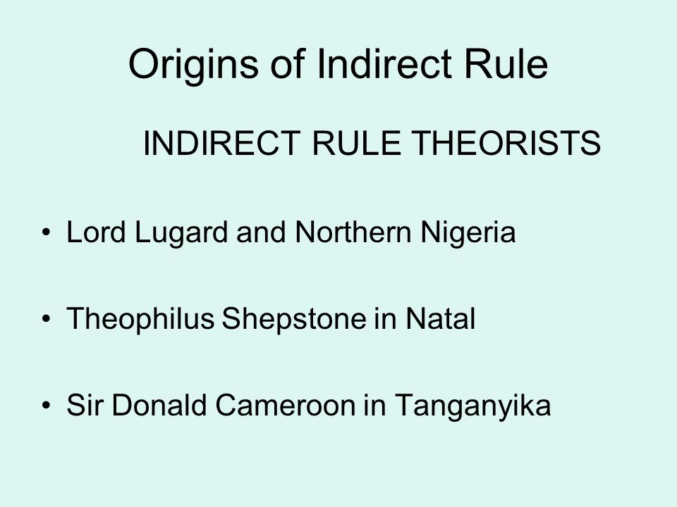 Origins of Indirect Rule INDIRECT RULE THEORISTS Lord Lugard and Northern Nigeria Theophilus Shepstone in Natal Sir Donald Cameroon in Tanganyika