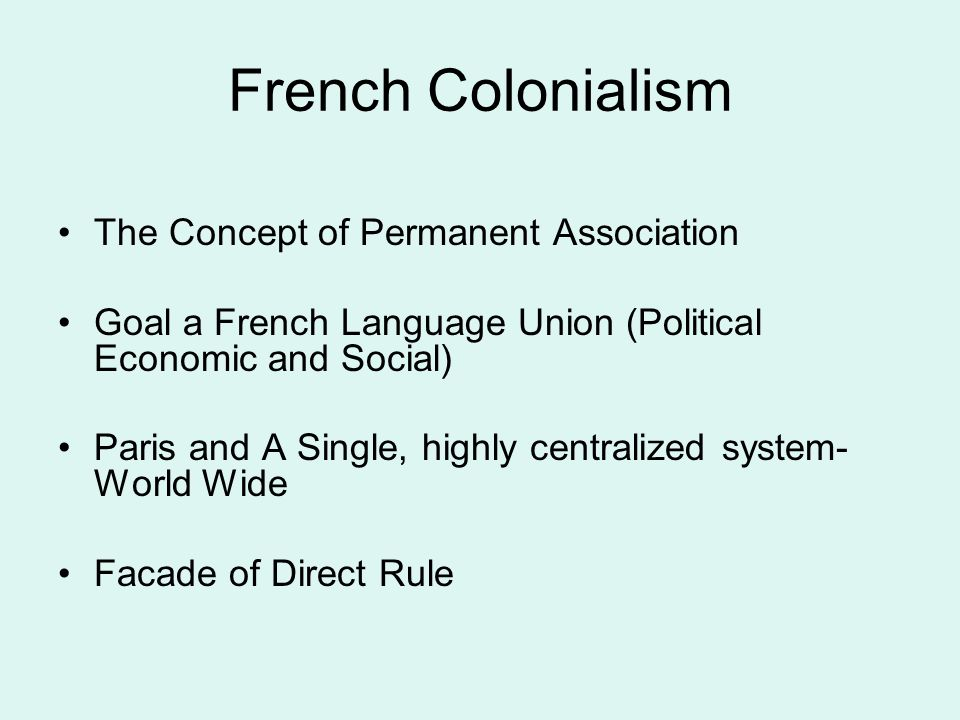 French Colonialism The Concept of Permanent Association Goal a French Language Union (Political Economic and Social) Paris and A Single, highly centralized system- World Wide Facade of Direct Rule