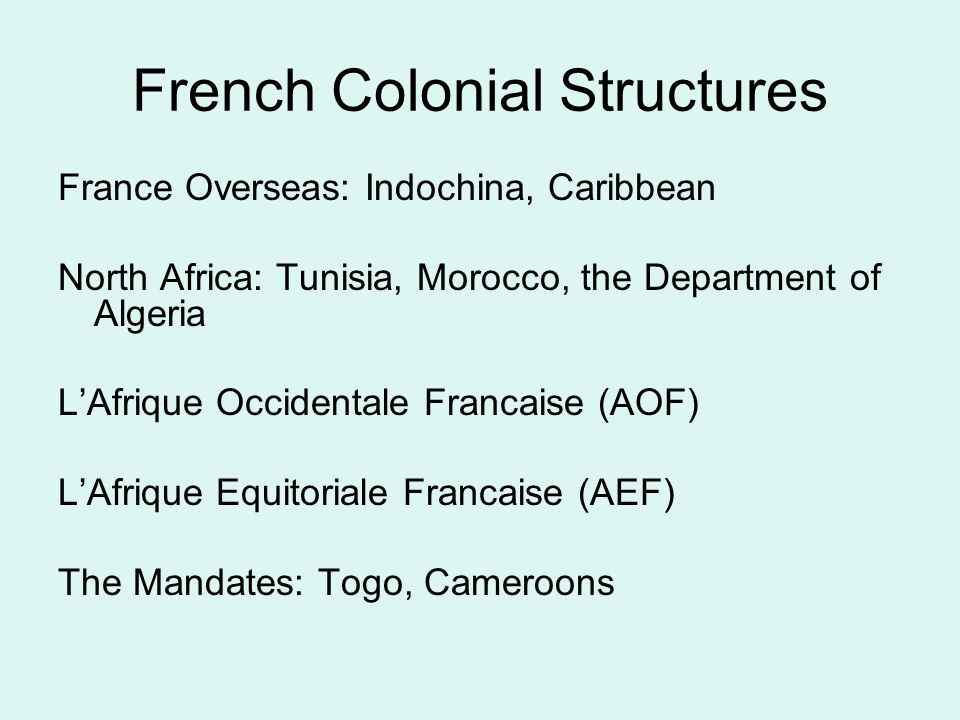 French Colonial Structures France Overseas: Indochina, Caribbean North Africa: Tunisia, Morocco, the Department of Algeria L'Afrique Occidentale Francaise (AOF) L'Afrique Equitoriale Francaise (AEF) The Mandates: Togo, Cameroons