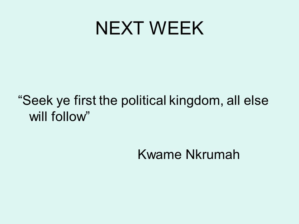 NEXT WEEK Seek ye first the political kingdom, all else will follow Kwame Nkrumah