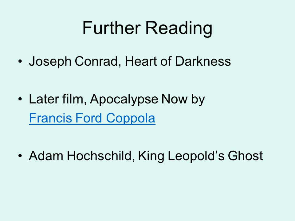 Further Reading Joseph Conrad, Heart of Darkness Later film, Apocalypse Now by Francis Ford Coppola Adam Hochschild, King Leopold's Ghost