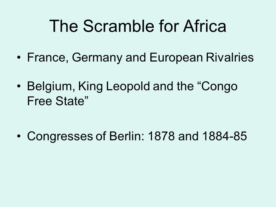 The Scramble for Africa France, Germany and European Rivalries Belgium, King Leopold and the Congo Free State Congresses of Berlin: 1878 and 1884-85
