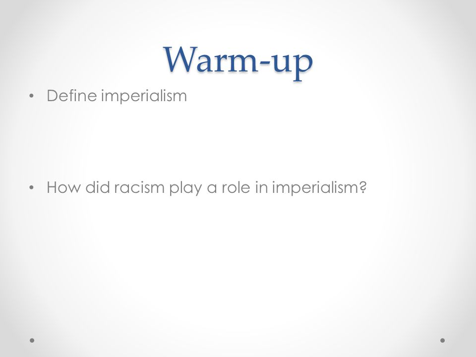 Warm-up Define imperialism How did racism play a role in imperialism?