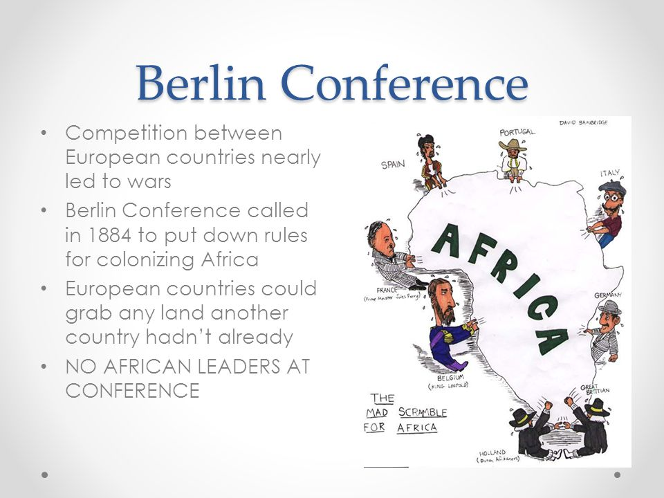 Berlin Conference Competition between European countries nearly led to wars Berlin Conference called in 1884 to put down rules for colonizing Africa European countries could grab any land another country hadn't already NO AFRICAN LEADERS AT CONFERENCE