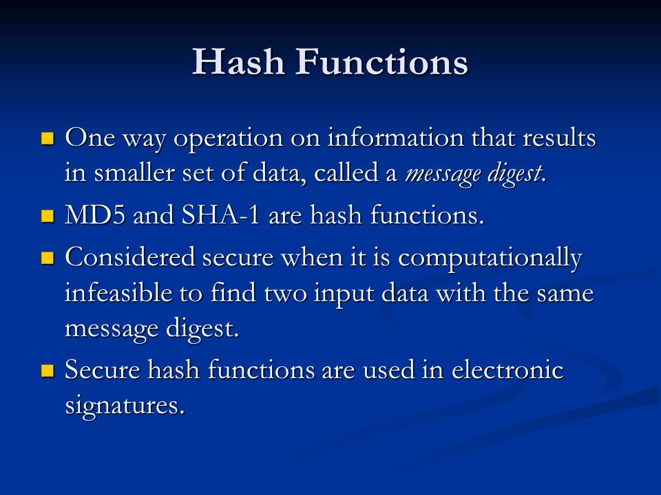 Hash Functions One way operation on information that results in smaller set of data, called a message digest.