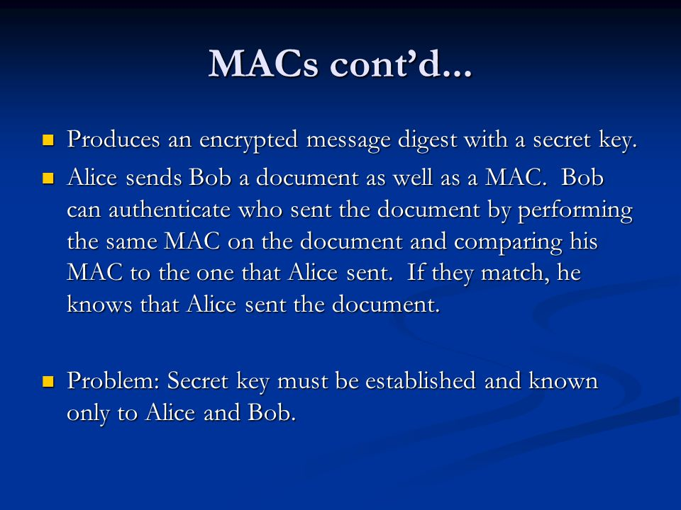 MACs cont'd... Produces an encrypted message digest with a secret key.