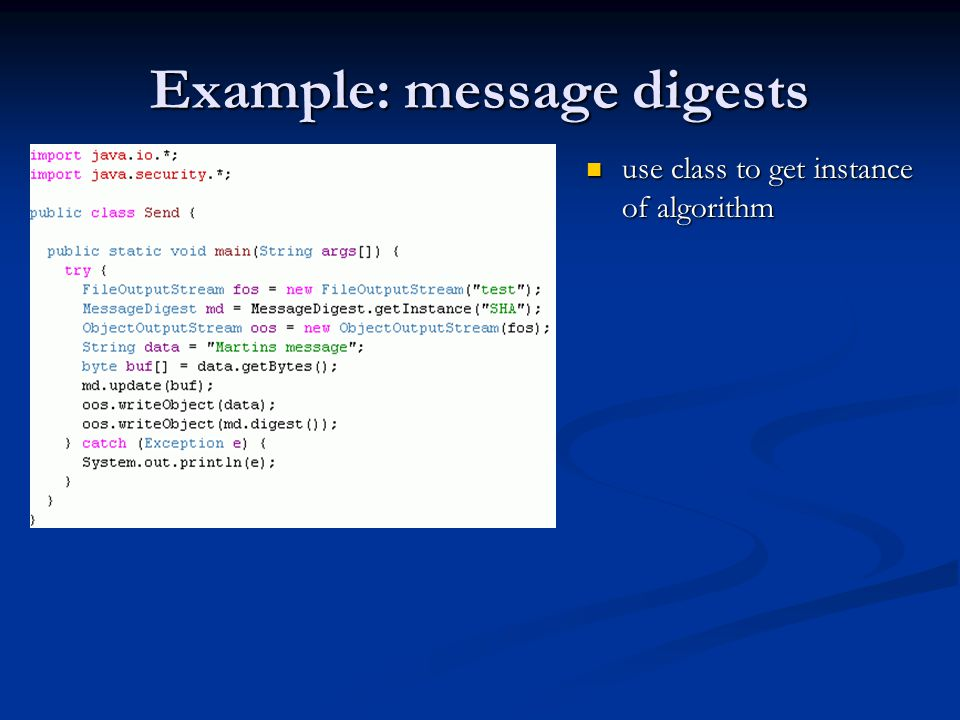 Example: message digests use class to get instance of algorithm use class to get instance of algorithm