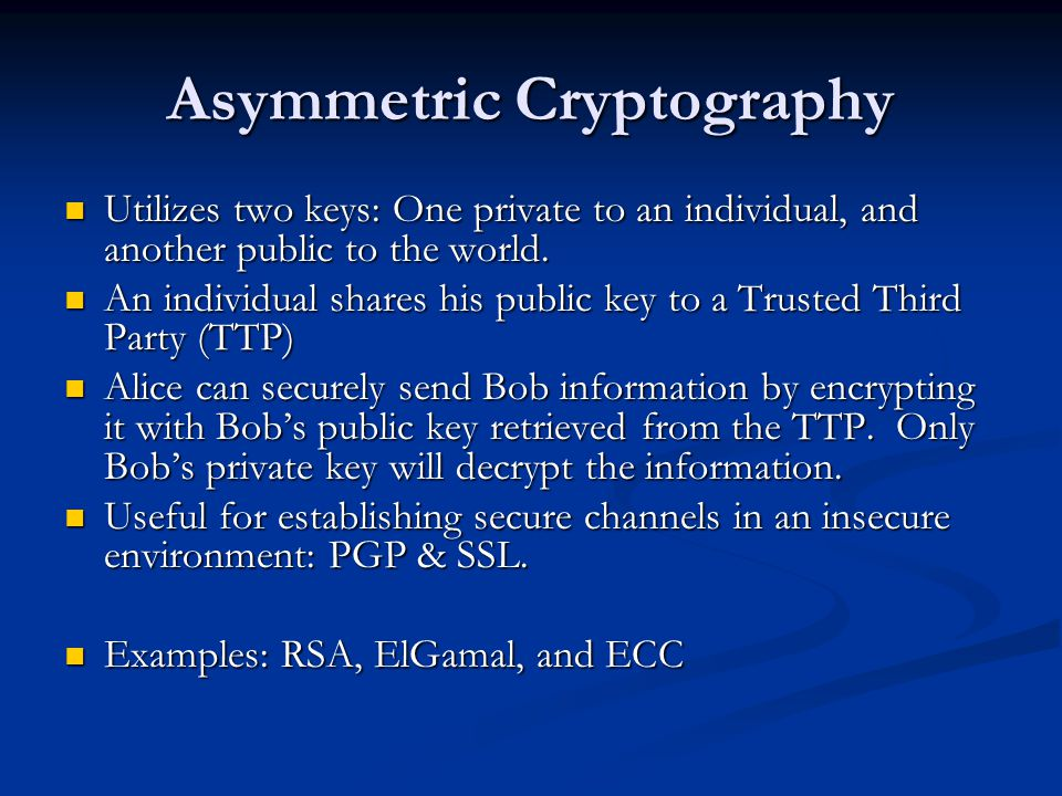 Asymmetric Cryptography Utilizes two keys: One private to an individual, and another public to the world.