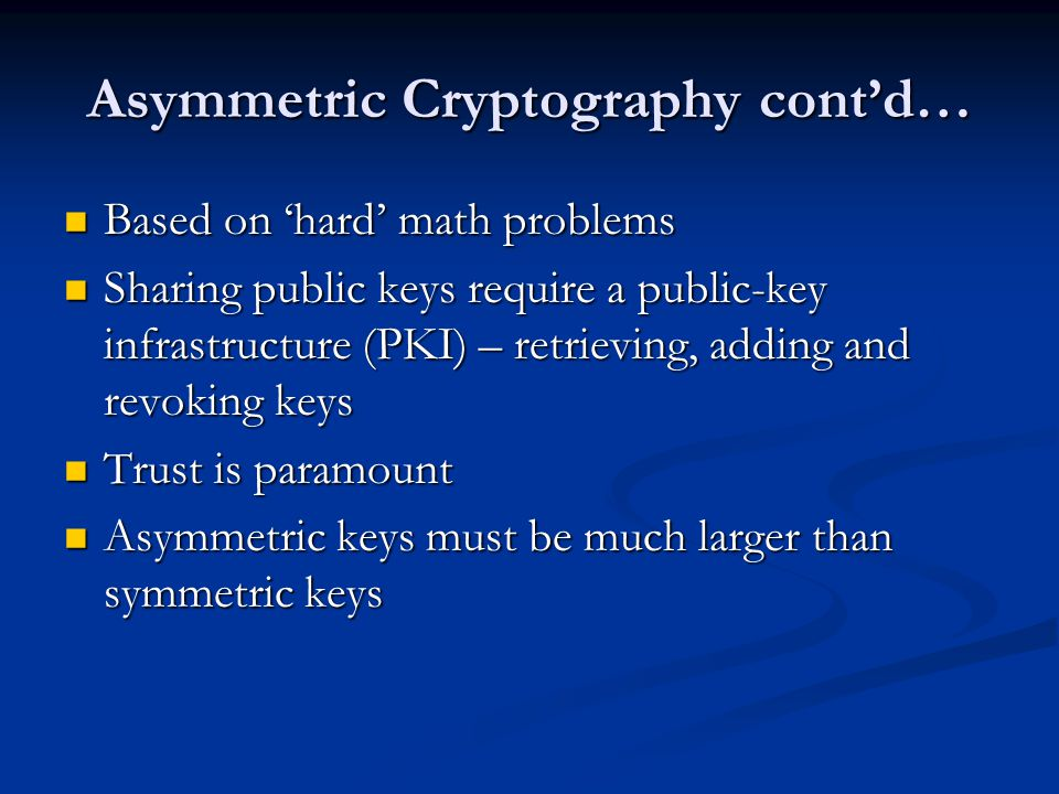 Asymmetric Cryptography cont'd… Based on 'hard' math problems Based on 'hard' math problems Sharing public keys require a public-key infrastructure (PKI) – retrieving, adding and revoking keys Sharing public keys require a public-key infrastructure (PKI) – retrieving, adding and revoking keys Trust is paramount Trust is paramount Asymmetric keys must be much larger than symmetric keys Asymmetric keys must be much larger than symmetric keys