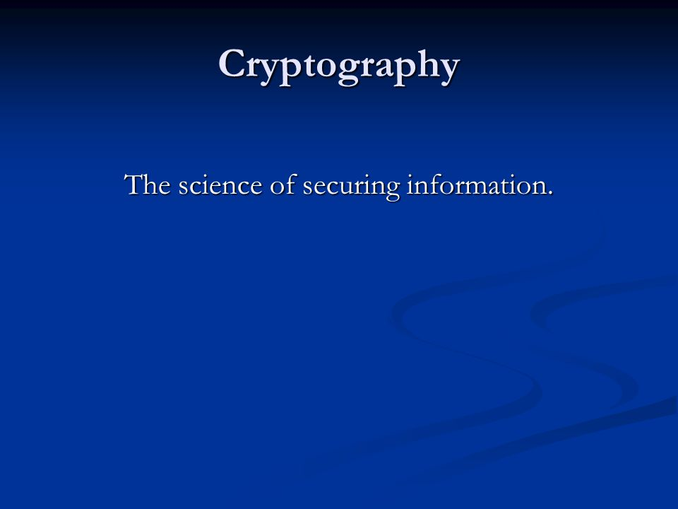 Cryptography The science of securing information.