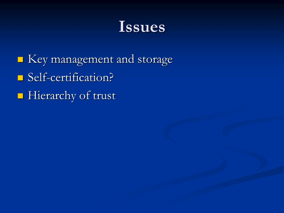 Issues Key management and storage Key management and storage Self-certification.