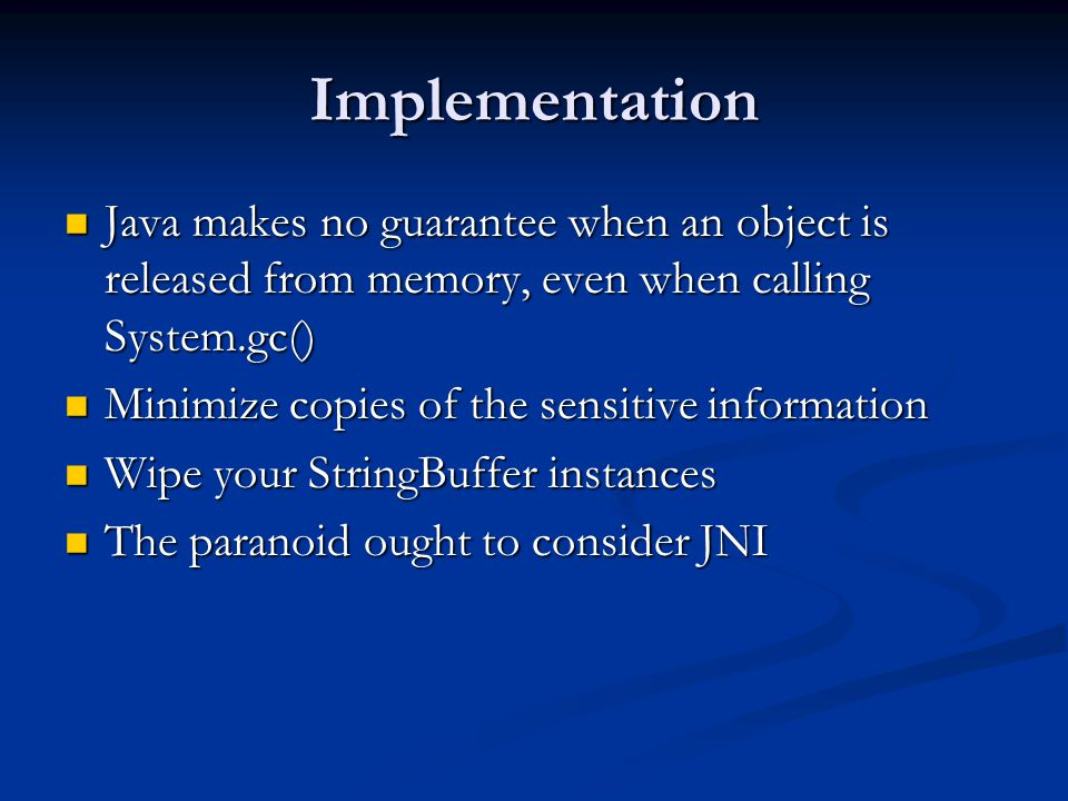Implementation Java makes no guarantee when an object is released from memory, even when calling System.gc() Java makes no guarantee when an object is released from memory, even when calling System.gc() Minimize copies of the sensitive information Minimize copies of the sensitive information Wipe your StringBuffer instances Wipe your StringBuffer instances The paranoid ought to consider JNI The paranoid ought to consider JNI